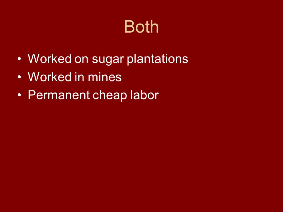Both Worked on sugar plantations Worked in mines Permanent cheap labor