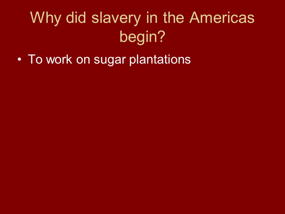 Why did slavery in the Americas begin? To work on sugar plantations