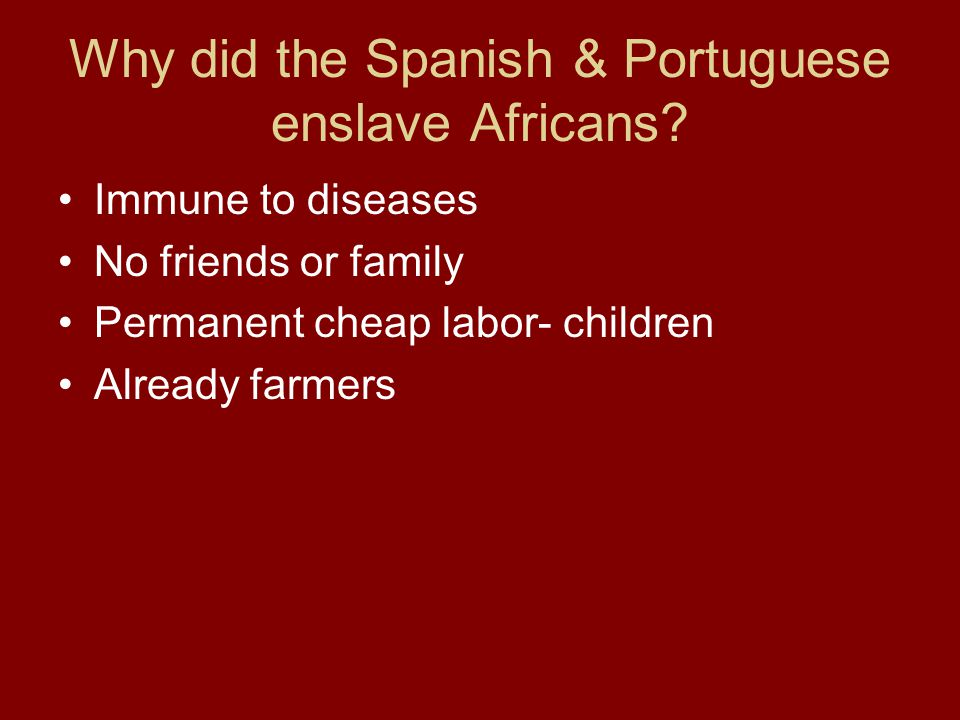 Why did the Spanish & Portuguese enslave Africans? Immune to diseases No friends or family Permanent cheap labor- children Already farmers