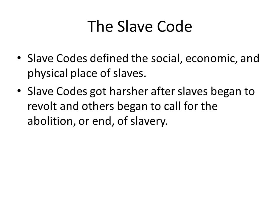 The Slave Code Slave Codes defined the social, economic, and physical place of slaves. Slave Codes got harsher after slaves began to revolt and others