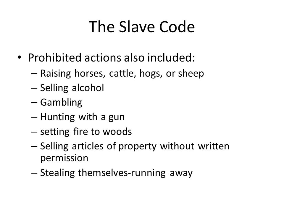 The Slave Code Prohibited actions also included: – Raising horses, cattle, hogs, or sheep – Selling alcohol – Gambling – Hunting with a gun – setting
