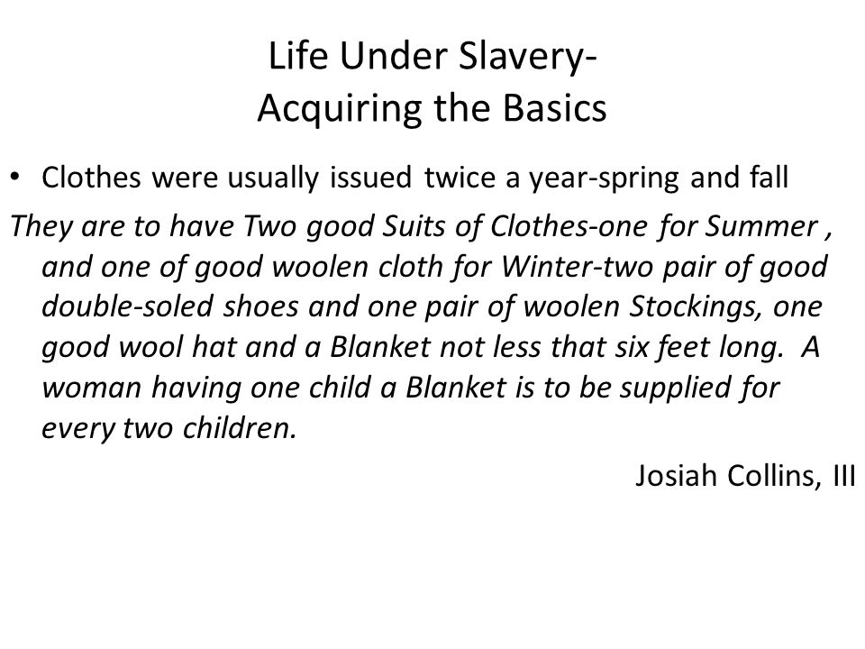 Life Under Slavery- Acquiring the Basics Clothes were usually issued twice a year-spring and fall They are to have Two good Suits of Clothes-one for S