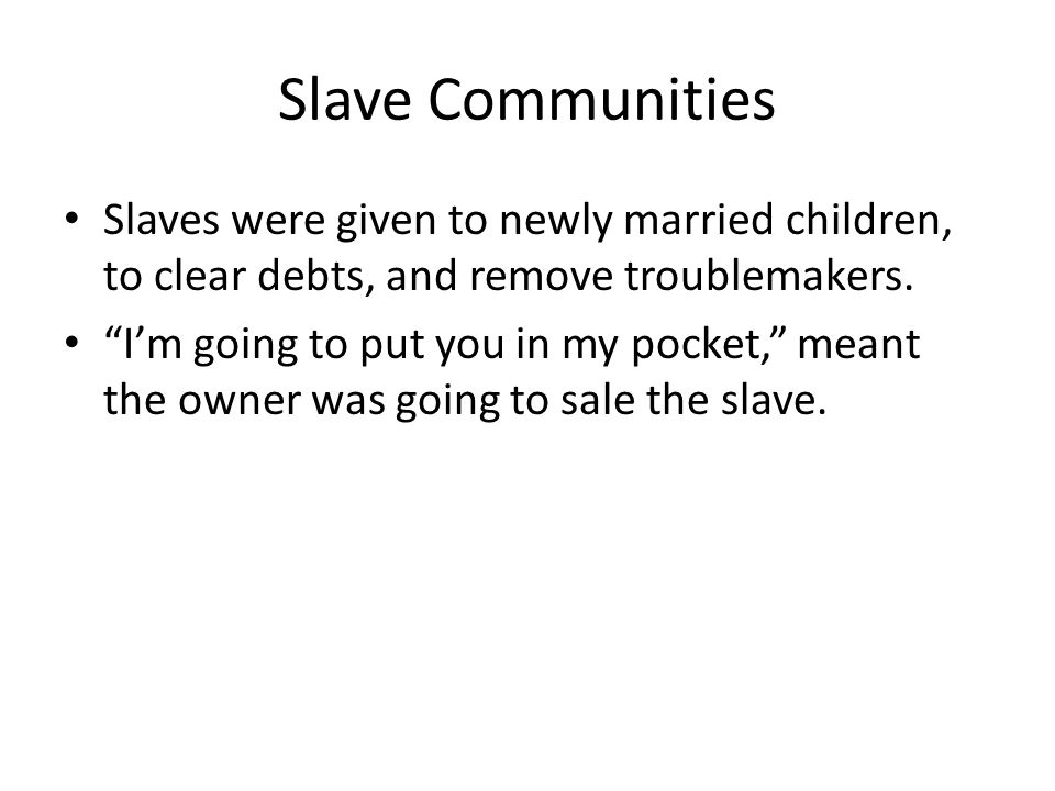 "Slave Communities Slaves were given to newly married children, to clear debts, and remove troublemakers. ""I'm going to put you in my pocket,"" meant th"
