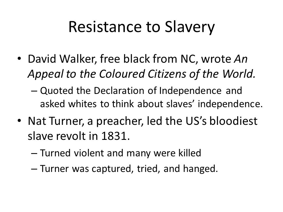 Resistance to Slavery David Walker, free black from NC, wrote An Appeal to the Coloured Citizens of the World. – Quoted the Declaration of Independenc