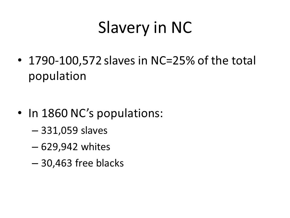 Slavery in NC 1790-100,572 slaves in NC=25% of the total population In 1860 NC's populations: – 331,059 slaves – 629,942 whites – 30,463 free blacks
