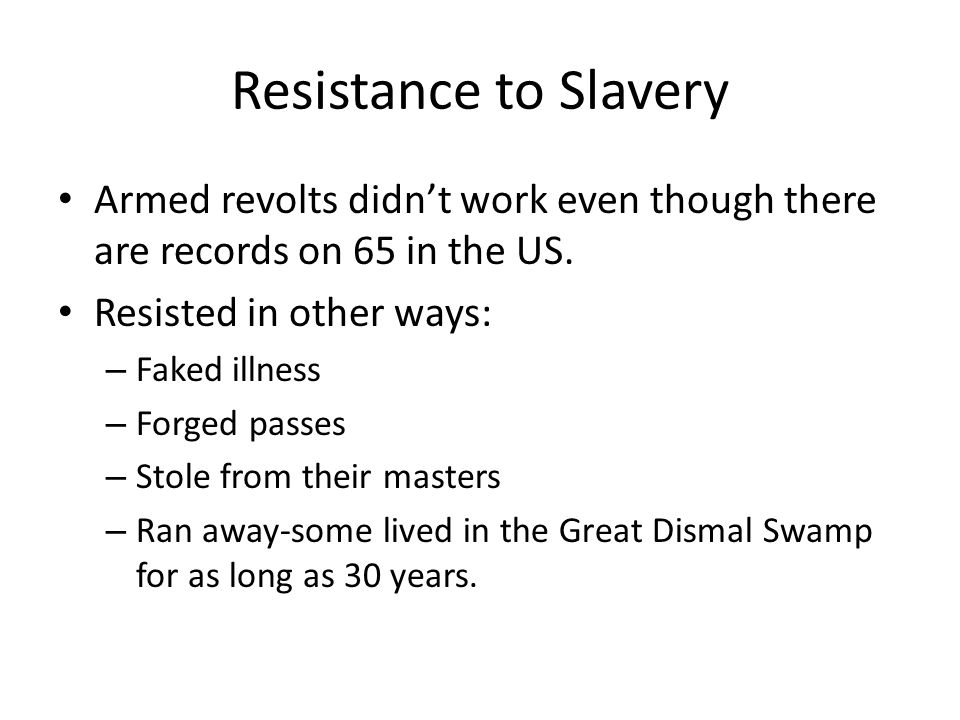 Resistance to Slavery Armed revolts didn't work even though there are records on 65 in the US. Resisted in other ways: – Faked illness – Forged passes
