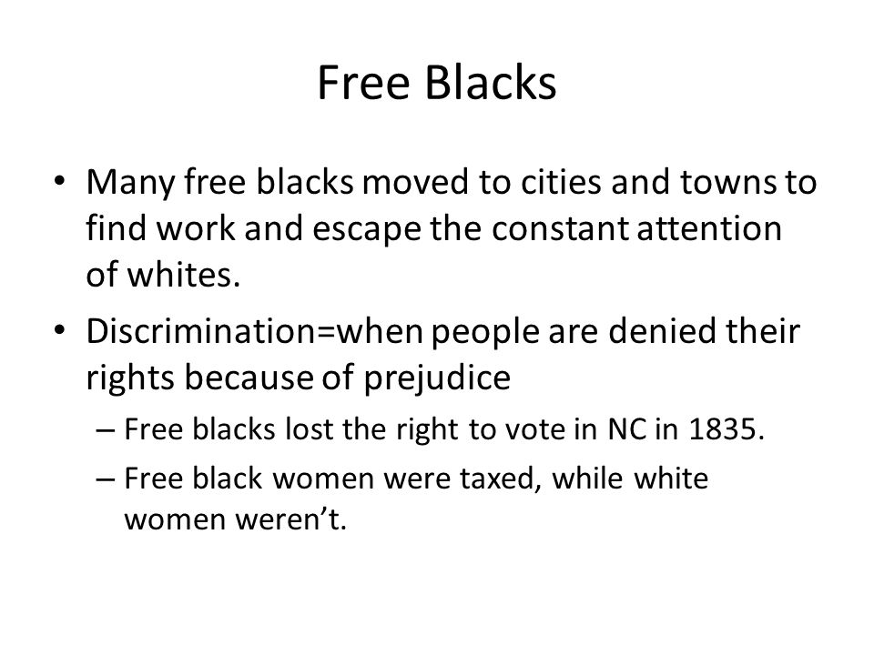 Free Blacks Many free blacks moved to cities and towns to find work and escape the constant attention of whites. Discrimination=when people are denied
