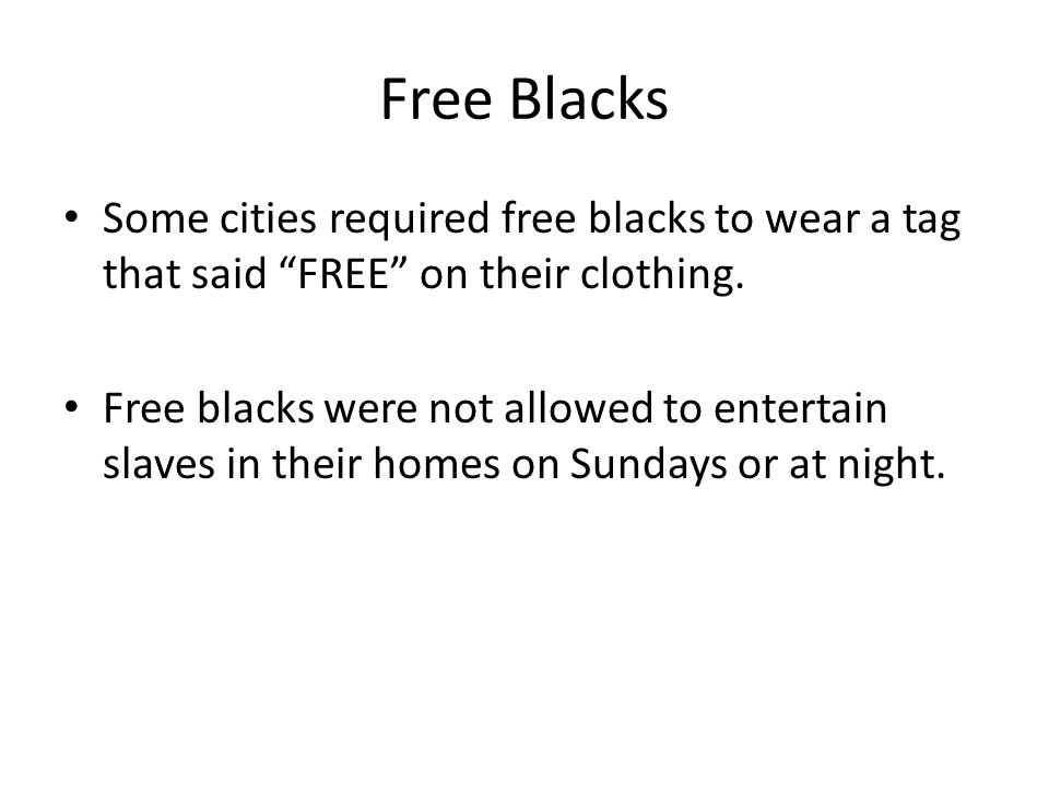 "Free Blacks Some cities required free blacks to wear a tag that said ""FREE"" on their clothing. Free blacks were not allowed to entertain slaves in the"