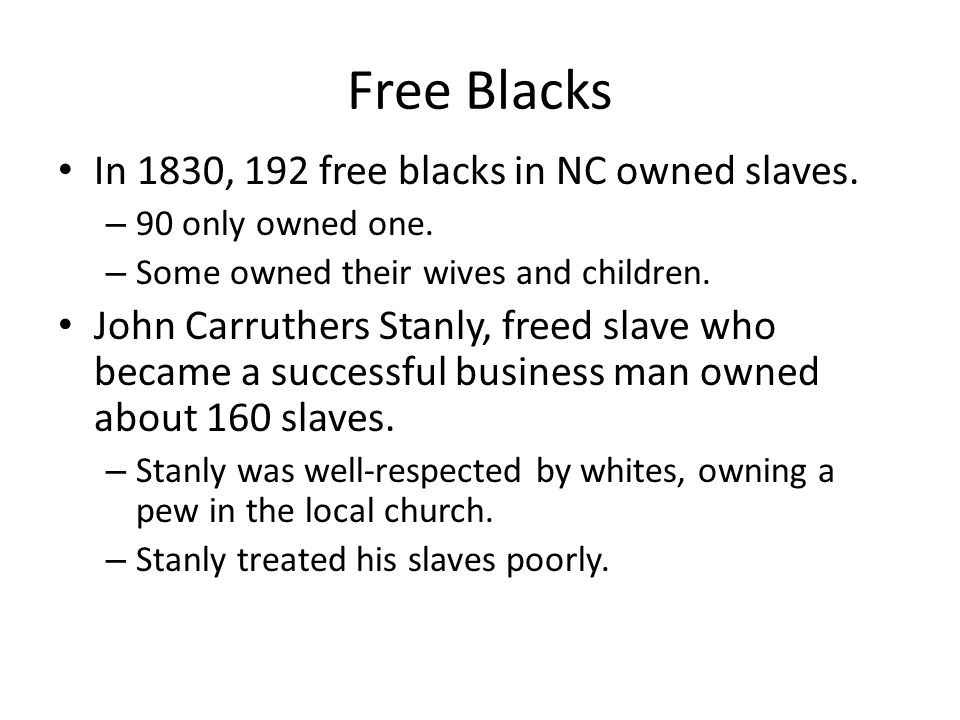 Free Blacks In 1830, 192 free blacks in NC owned slaves. – 90 only owned one. – Some owned their wives and children. John Carruthers Stanly, freed sla