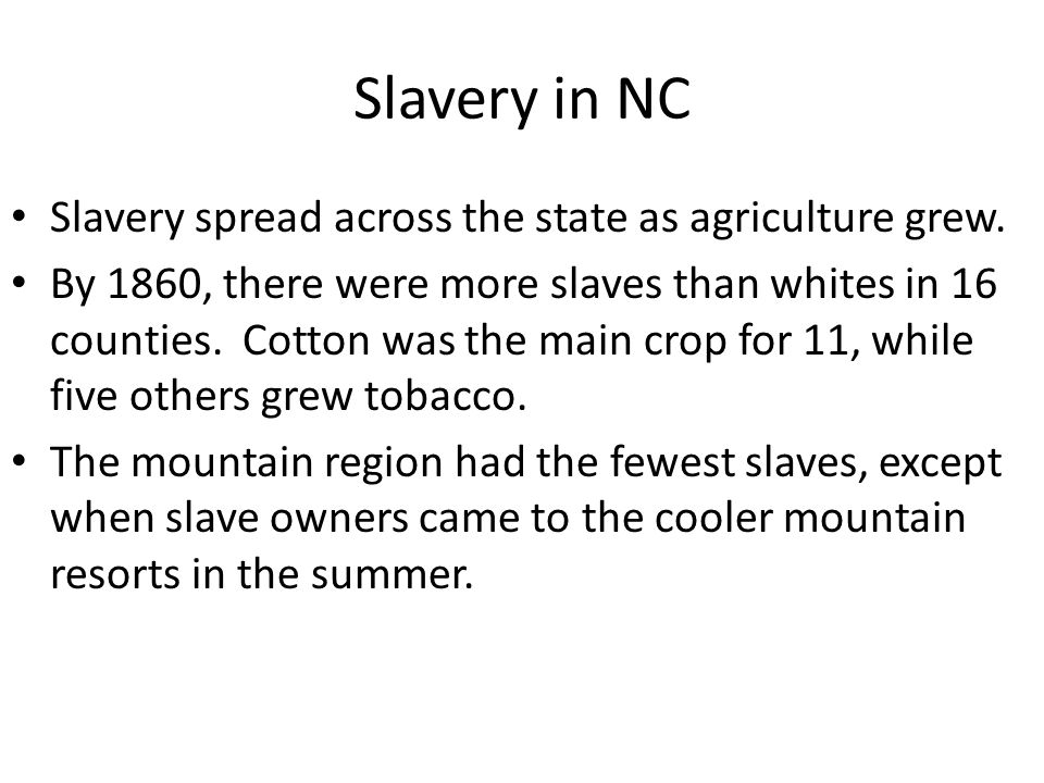 Slavery in NC Slavery spread across the state as agriculture grew. By 1860, there were more slaves than whites in 16 counties. Cotton was the main cro
