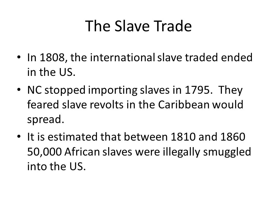The Slave Trade In 1808, the international slave traded ended in the US. NC stopped importing slaves in 1795. They feared slave revolts in the Caribbe
