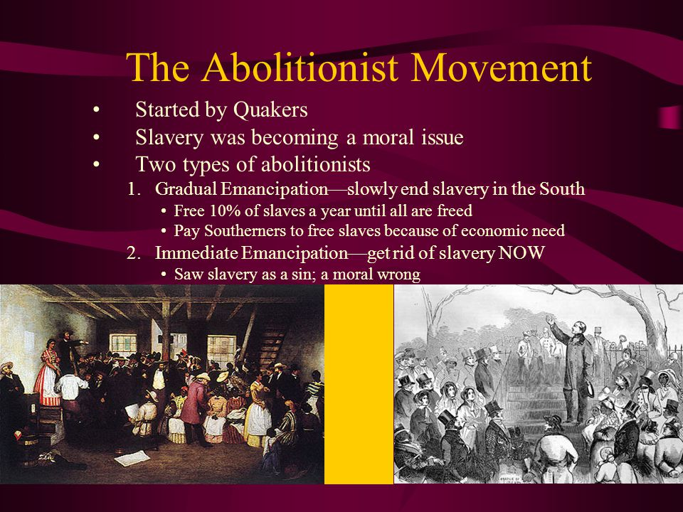 The Abolitionist Movement Started by Quakers Slavery was becoming a moral issue Two types of abolitionists 1.Gradual Emancipation—slowly end slavery i