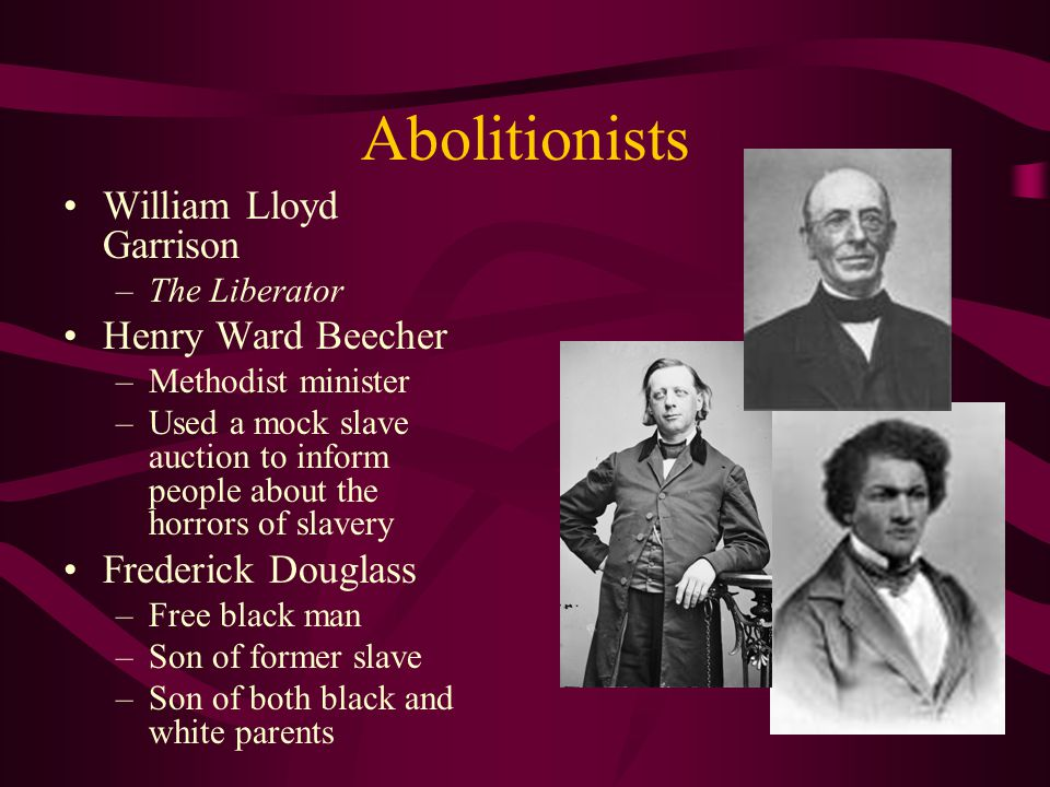 Abolitionists William Lloyd Garrison –The Liberator Henry Ward Beecher –Methodist minister –Used a mock slave auction to inform people about the horro
