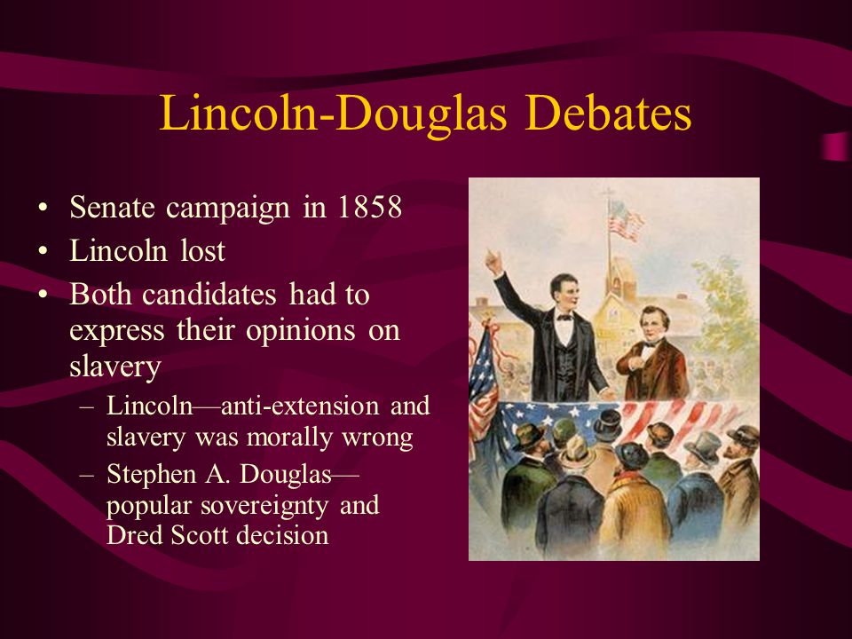 Lincoln-Douglas Debates Senate campaign in 1858 Lincoln lost Both candidates had to express their opinions on slavery –Lincoln—anti-extension and slav