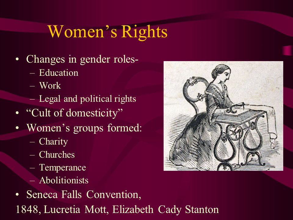 "Women's Rights Changes in gender roles- –Education –Work –Legal and political rights ""Cult of domesticity"" Women's groups formed: –Charity –Churches –"