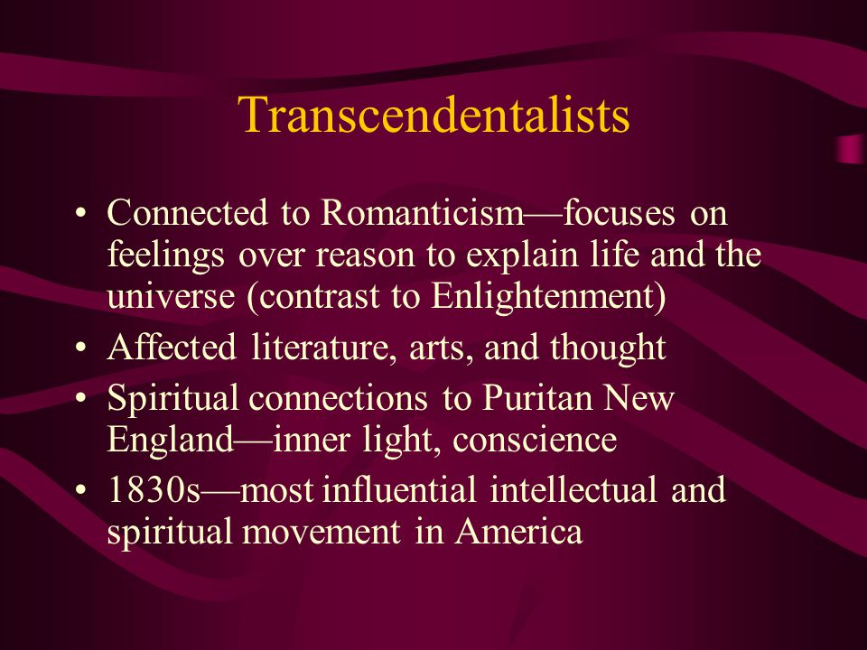 Transcendentalists Connected to Romanticism—focuses on feelings over reason to explain life and the universe (contrast to Enlightenment) Affected lite