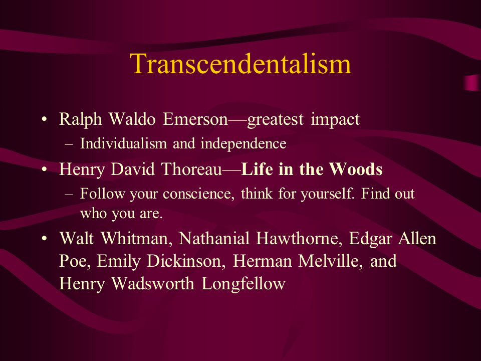 Transcendentalism Ralph Waldo Emerson—greatest impact –Individualism and independence Henry David Thoreau—Life in the Woods –Follow your conscience, t