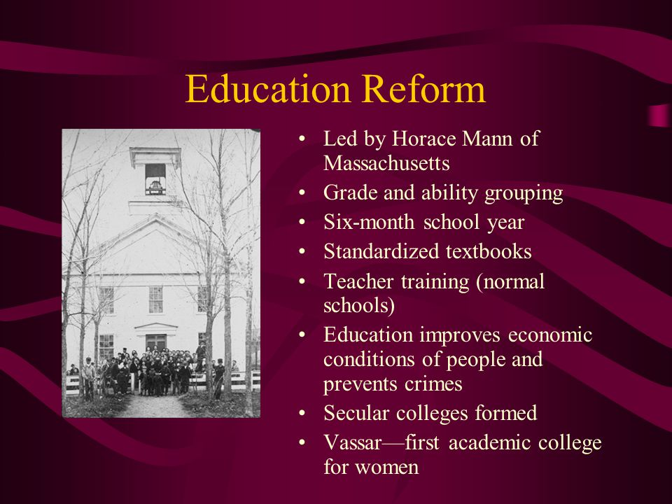 Education Reform Led by Horace Mann of Massachusetts Grade and ability grouping Six-month school year Standardized textbooks Teacher training (normal
