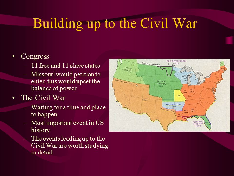 Building up to the Civil War Congress –11 free and 11 slave states –Missouri would petition to enter, this would upset the balance of power The Civil
