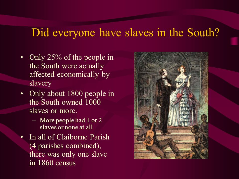 Did everyone have slaves in the South? Only 25% of the people in the South were actually affected economically by slavery Only about 1800 people in th