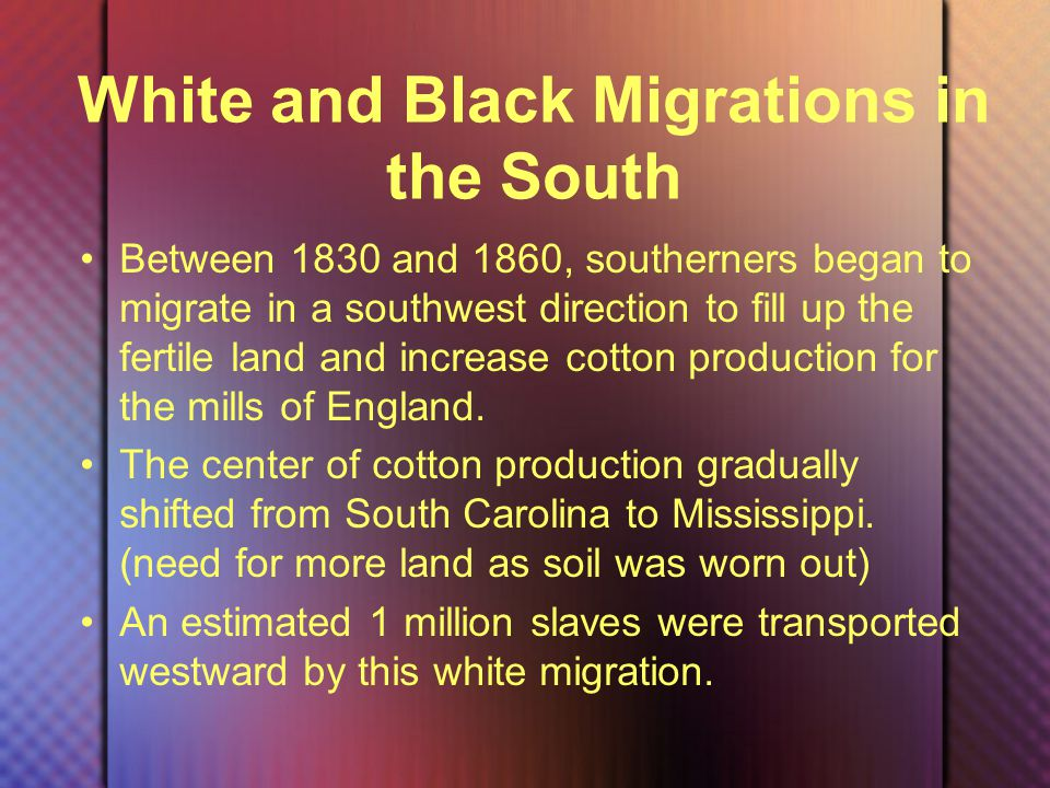 White and Black Migrations in the South Between 1830 and 1860, southerners began to migrate in a southwest direction to fill up the fertile land and increase cotton production for the mills of England.
