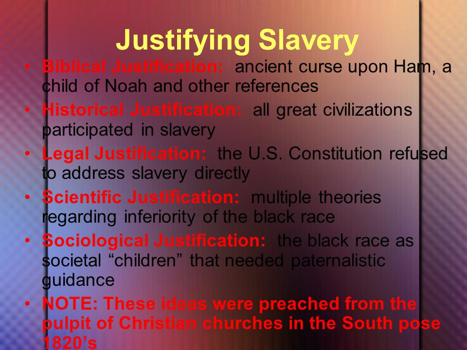 Justifying Slavery Biblical Justification: ancient curse upon Ham, a child of Noah and other references Historical Justification: all great civilizations participated in slavery Legal Justification: the U.S.