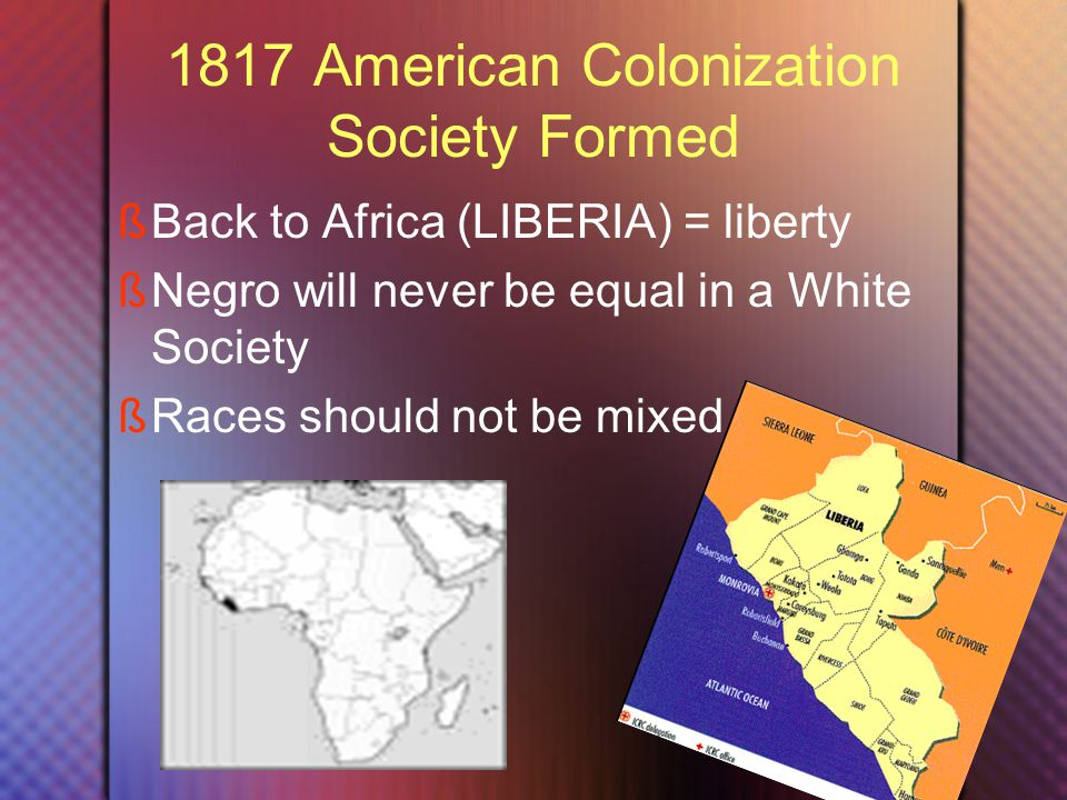 1817 American Colonization Society Formed  Back to Africa (LIBERIA) = liberty  Negro will never be equal in a White Society  Races should not be mixed