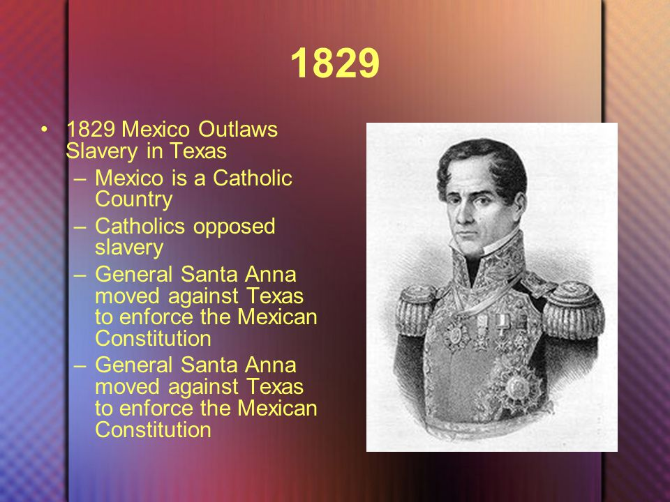 1829 1829 Mexico Outlaws Slavery in Texas –Mexico is a Catholic Country –Catholics opposed slavery –General Santa Anna moved against Texas to enforce the Mexican Constitution