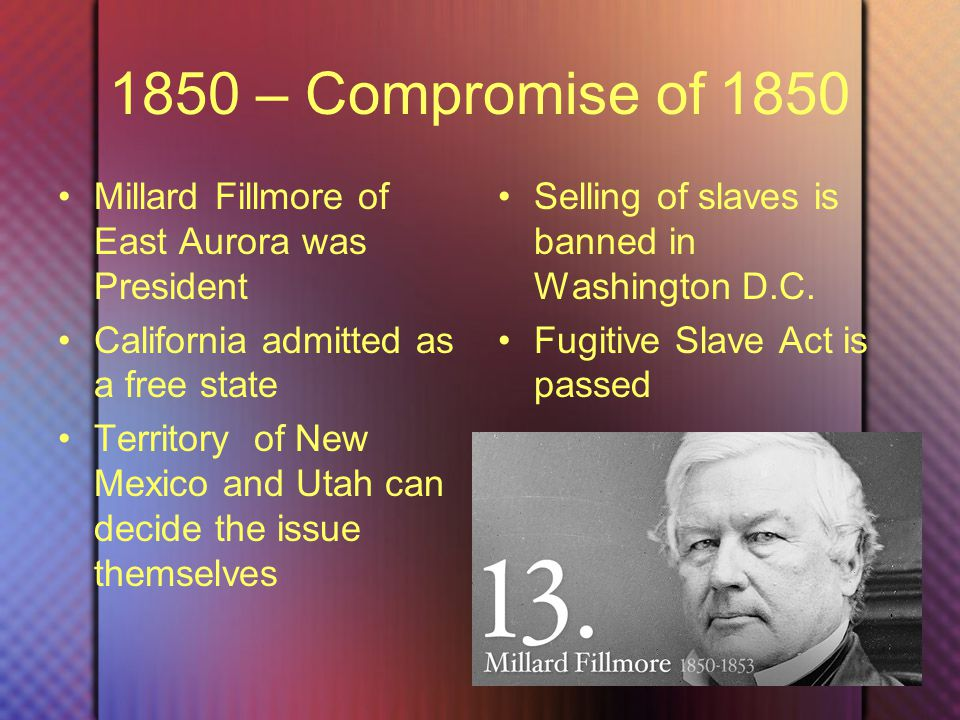 1850 – Compromise of 1850 Millard Fillmore of East Aurora was President California admitted as a free state Territory of New Mexico and Utah can decide the issue themselves Selling of slaves is banned in Washington D.C.