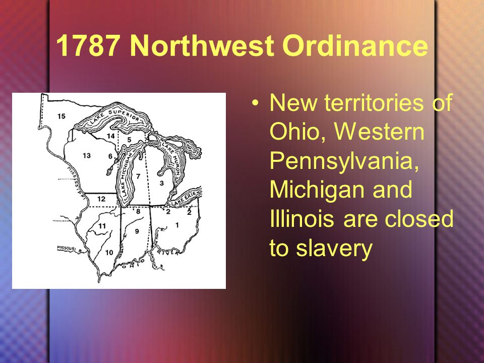 1787 Northwest Ordinance New territories of Ohio, Western Pennsylvania, Michigan and Illinois are closed to slavery