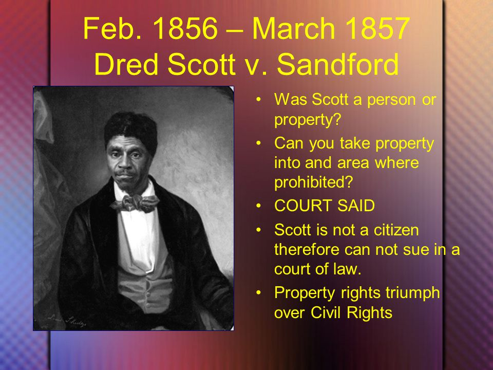 Feb. 1856 – March 1857 Dred Scott v. Sandford Was Scott a person or property.