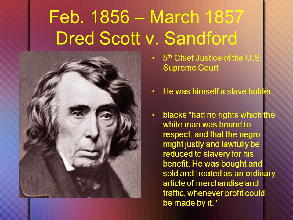 Feb. 1856 – March 1857 Dred Scott v. Sandford 5 th Chief Justice of the U.S.