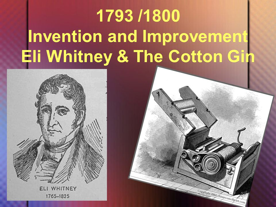 1793 /1800 Invention and Improvement Eli Whitney & The Cotton Gin