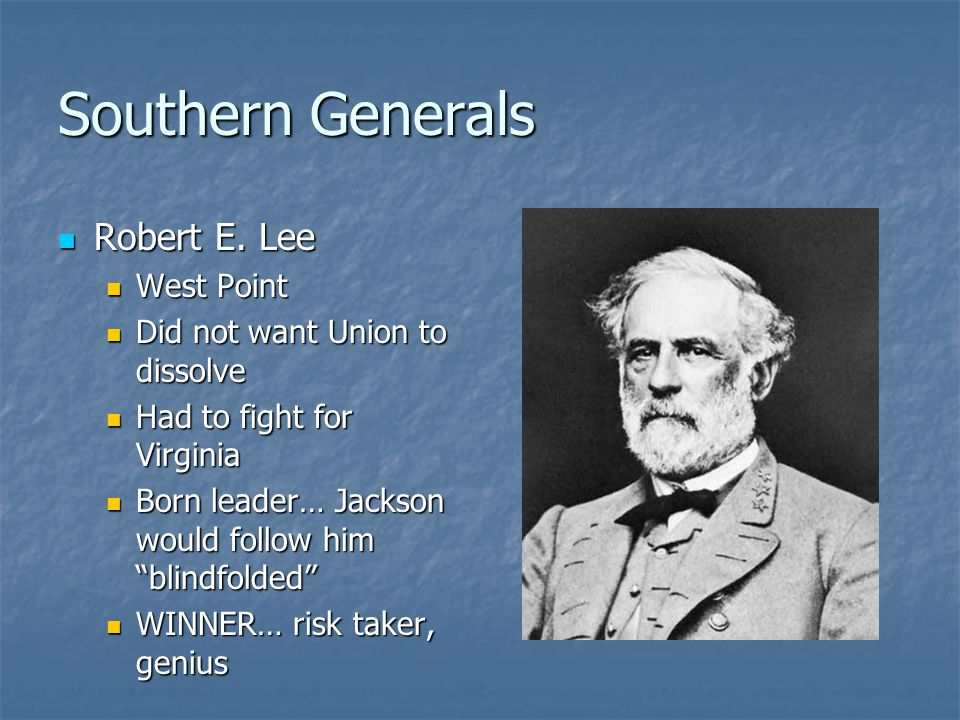 Southern Generals Robert E. Lee Robert E. Lee West Point West Point Did not want Union to dissolve Did not want Union to dissolve Had to fight for Vir