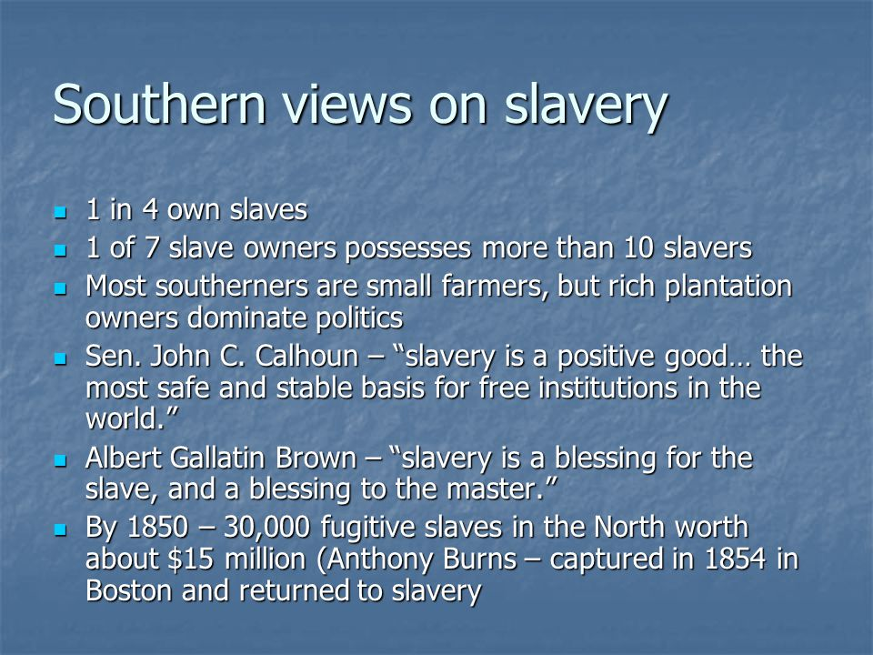 Southern views on slavery 1 in 4 own slaves 1 in 4 own slaves 1 of 7 slave owners possesses more than 10 slavers 1 of 7 slave owners possesses more than 10 slavers Most southerners are small farmers, but rich plantation owners dominate politics Most southerners are small farmers, but rich plantation owners dominate politics Sen.