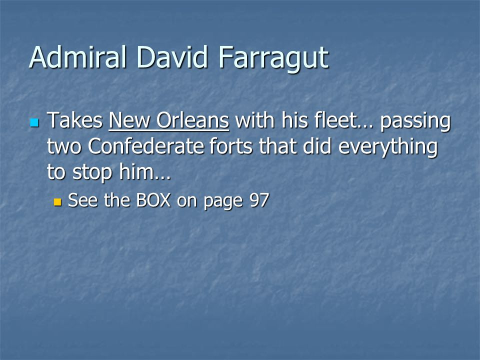 Admiral David Farragut Takes New Orleans with his fleet… passing two Confederate forts that did everything to stop him… Takes New Orleans with his fleet… passing two Confederate forts that did everything to stop him… See the BOX on page 97 See the BOX on page 97