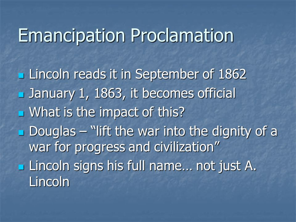Emancipation Proclamation Lincoln reads it in September of 1862 Lincoln reads it in September of 1862 January 1, 1863, it becomes official January 1, 1863, it becomes official What is the impact of this.