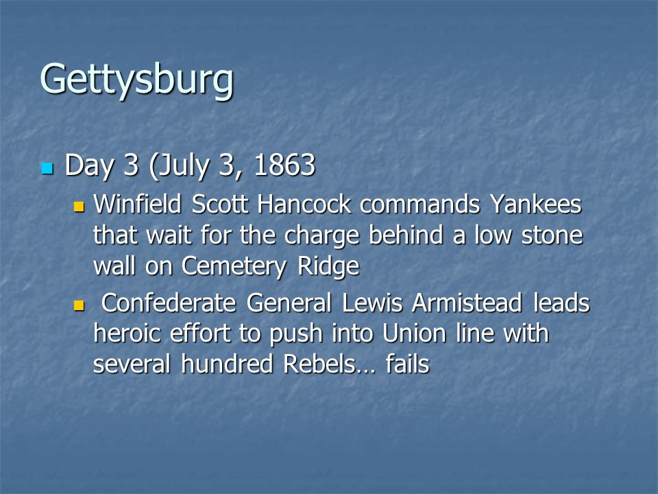 Gettysburg Day 3 (July 3, 1863 Day 3 (July 3, 1863 Winfield Scott Hancock commands Yankees that wait for the charge behind a low stone wall on Cemetery Ridge Winfield Scott Hancock commands Yankees that wait for the charge behind a low stone wall on Cemetery Ridge Confederate General Lewis Armistead leads heroic effort to push into Union line with several hundred Rebels… fails Confederate General Lewis Armistead leads heroic effort to push into Union line with several hundred Rebels… fails