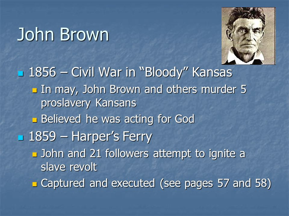 John Brown 1856 – Civil War in Bloody Kansas 1856 – Civil War in Bloody Kansas In may, John Brown and others murder 5 proslavery Kansans In may, John Brown and others murder 5 proslavery Kansans Believed he was acting for God Believed he was acting for God 1859 – Harper's Ferry 1859 – Harper's Ferry John and 21 followers attempt to ignite a slave revolt John and 21 followers attempt to ignite a slave revolt Captured and executed (see pages 57 and 58) Captured and executed (see pages 57 and 58)