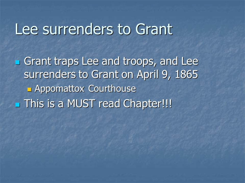 Lee surrenders to Grant Grant traps Lee and troops, and Lee surrenders to Grant on April 9, 1865 Grant traps Lee and troops, and Lee surrenders to Grant on April 9, 1865 Appomattox Courthouse Appomattox Courthouse This is a MUST read Chapter!!.