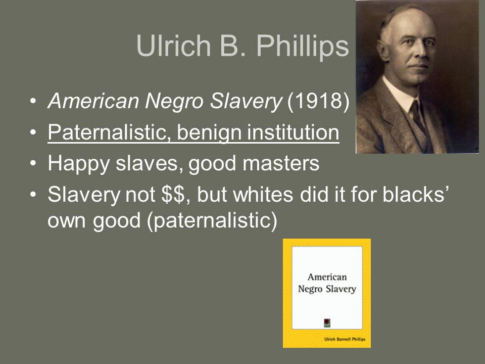 Ulrich B. Phillips American Negro Slavery (1918) Paternalistic, benign institution Happy slaves, good masters Slavery not $$, but whites did it for bl