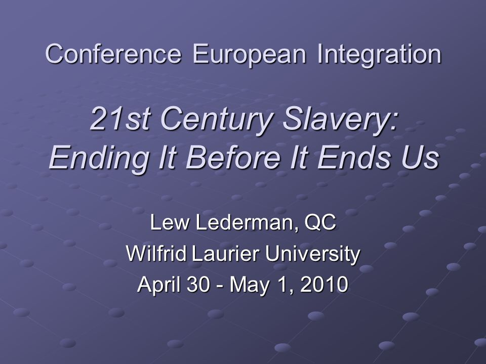Conference European Integration 21st Century Slavery: Ending It Before It Ends Us Lew Lederman, QC Wilfrid Laurier University April 30 - May 1, 2010