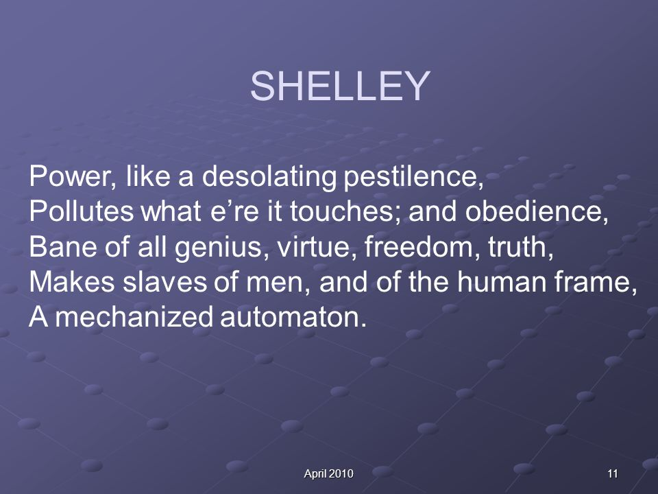 11April 2010 SHELLEY Power, like a desolating pestilence, Pollutes what e're it touches; and obedience, Bane of all genius, virtue, freedom, truth, Makes slaves of men, and of the human frame, A mechanized automaton.