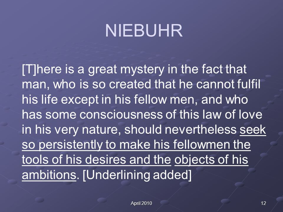 12April 2010 NIEBUHR [T]here is a great mystery in the fact that man, who is so created that he cannot fulfil his life except in his fellow men, and who has some consciousness of this law of love in his very nature, should nevertheless seek so persistently to make his fellowmen the tools of his desires and the objects of his ambitions.