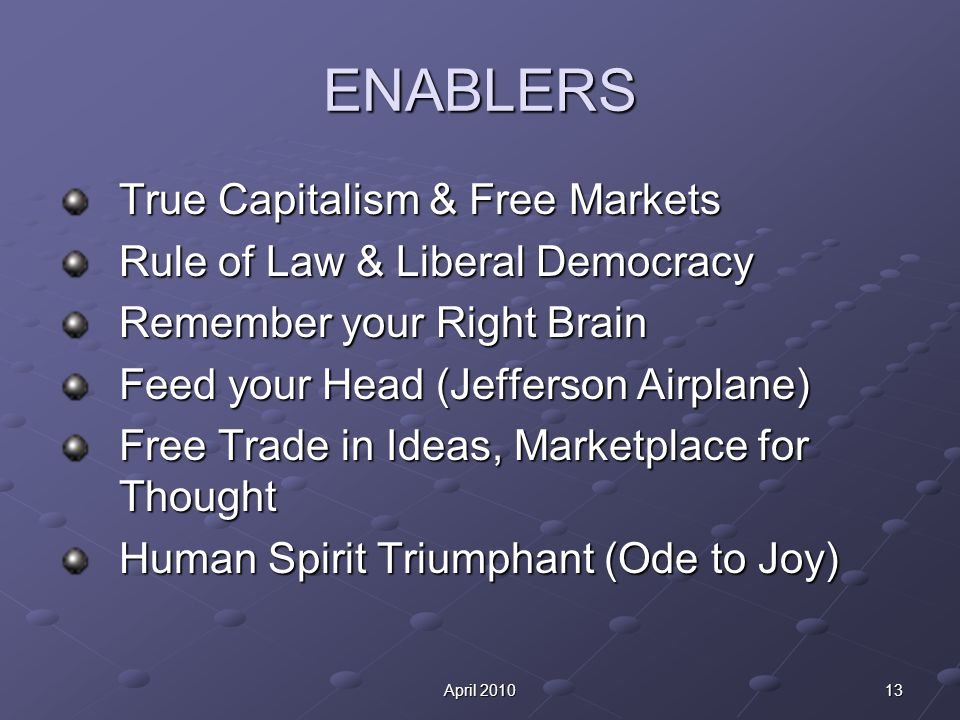 13April 2010 ENABLERS True Capitalism & Free Markets Rule of Law & Liberal Democracy Remember your Right Brain Feed your Head (Jefferson Airplane) Free Trade in Ideas, Marketplace for Thought Human Spirit Triumphant (Ode to Joy)