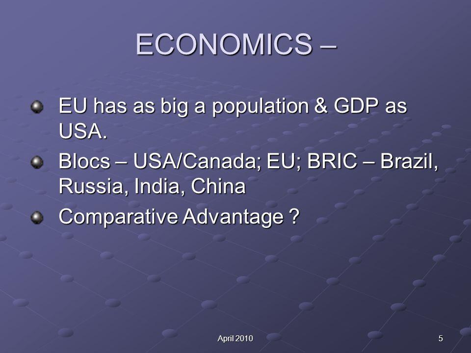 5April 2010 ECONOMICS – EU has as big a population & GDP as USA. Blocs – USA/Canada; EU; BRIC – Brazil, Russia, India, China Comparative Advantage ?