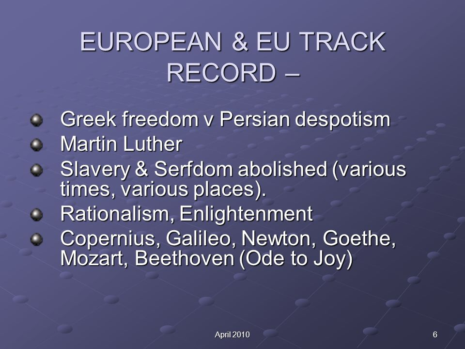 6April 2010 EUROPEAN & EU TRACK RECORD – Greek freedom v Persian despotism Martin Luther Slavery & Serfdom abolished (various times, various places).