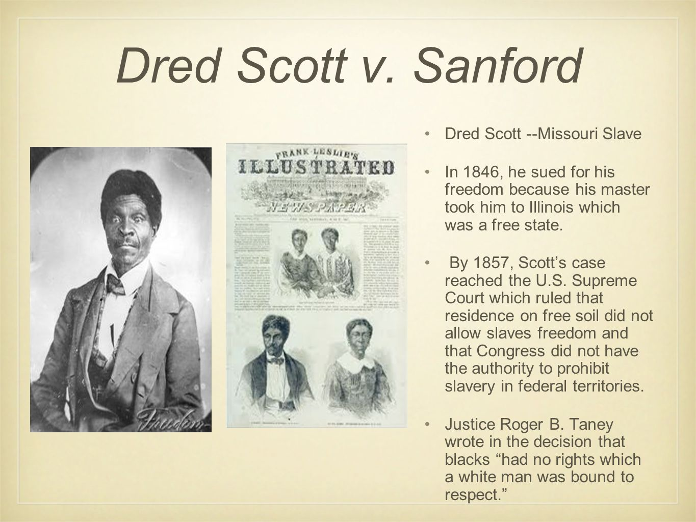 Dred Scott v. Sanford Dred Scott --Missouri Slave In 1846, he sued for his freedom because his master took him to Illinois which was a free state. By