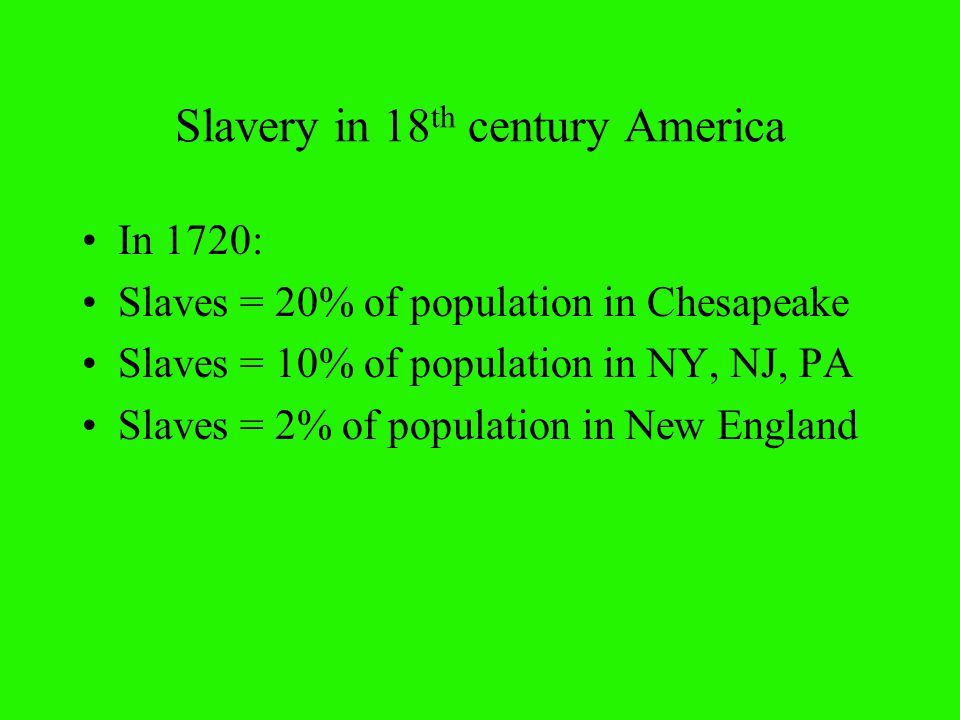 Slavery in 18 th century America In 1720: Slaves = 20% of population in Chesapeake Slaves = 10% of population in NY, NJ, PA Slaves = 2% of population in New England