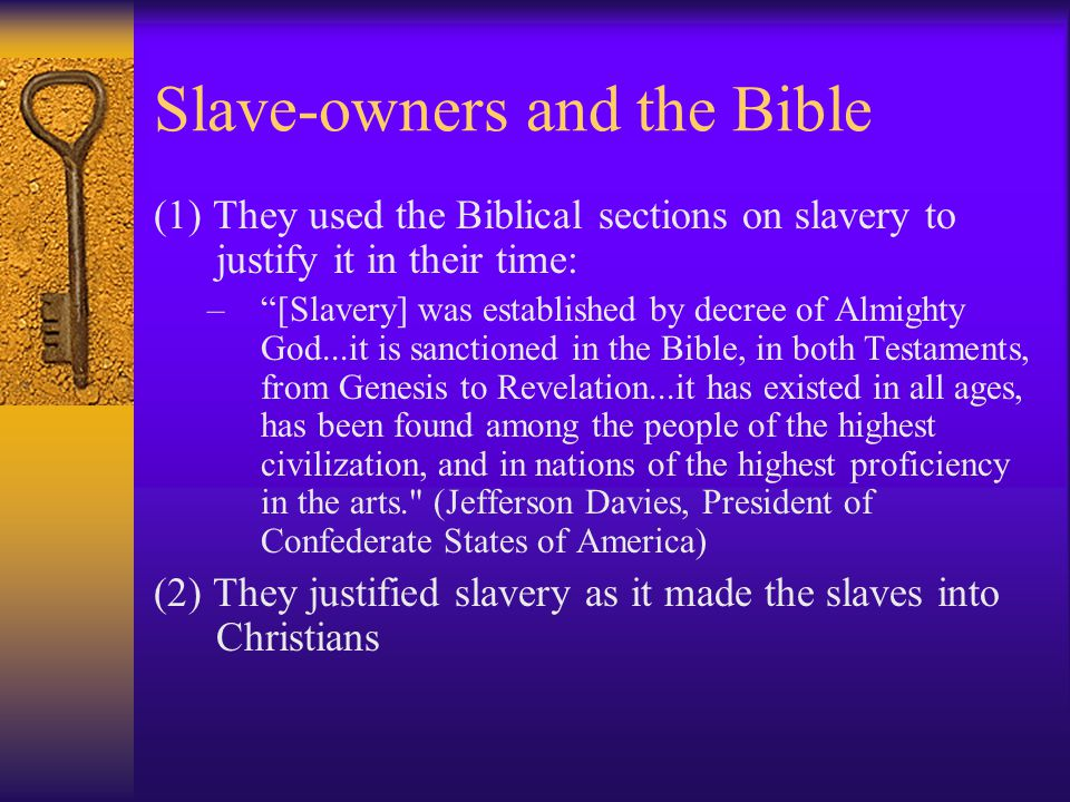 Slave-owners and the Bible (1) They used the Biblical sections on slavery to justify it in their time: – [Slavery] was established by decree of Almighty God...it is sanctioned in the Bible, in both Testaments, from Genesis to Revelation...it has existed in all ages, has been found among the people of the highest civilization, and in nations of the highest proficiency in the arts. (Jefferson Davies, President of Confederate States of America) (2) They justified slavery as it made the slaves into Christians